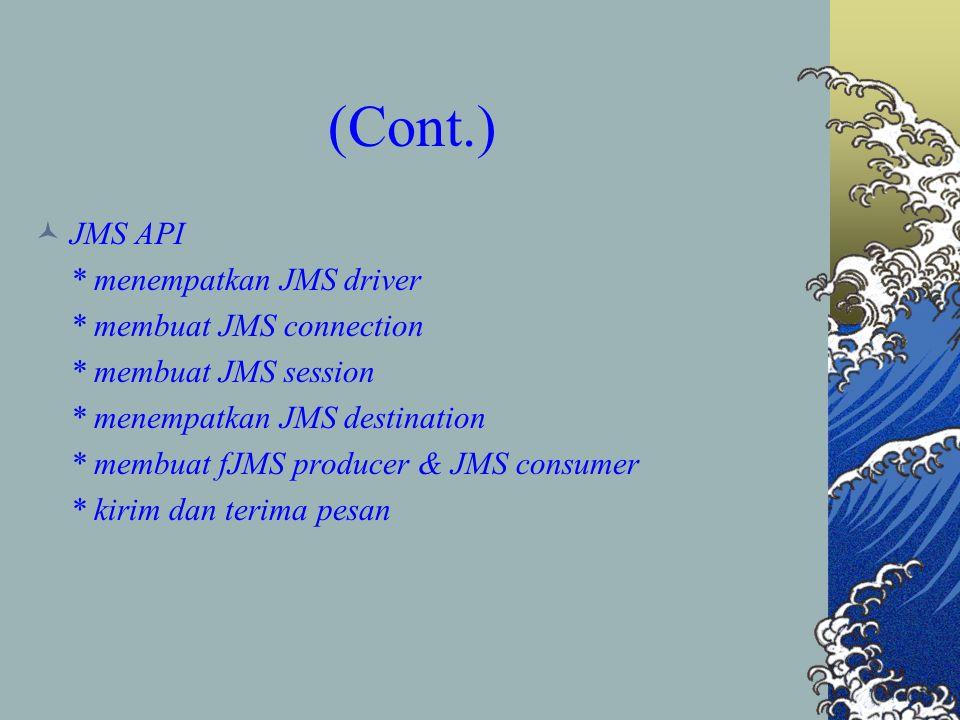 (Cont.) JMS API * menempatkan JMS driver * membuat JMS connection * membuat JMS session * menempatkan JMS destination * membuat fJMS producer & JMS consumer * kirim dan terima pesan
