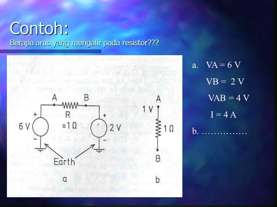 Contoh: Berapa arus yang mengalir pada resistor??? a.VA = 6 V VB = 2 V VAB = 4 V I = 4 A b. ……………