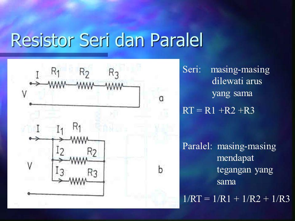 Resistor Seri dan Paralel Seri: masing-masing dilewati arus yang sama RT = R1 +R2 +R3 Paralel: masing-masing mendapat tegangan yang sama 1/RT = 1/R1 +