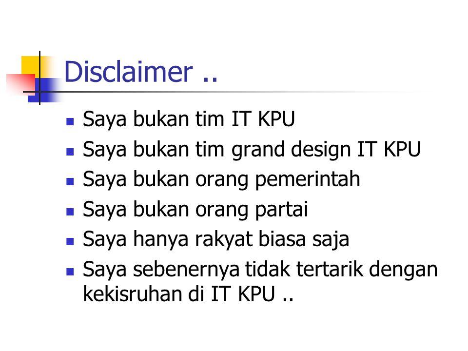 Disclaimer.. Saya bukan tim IT KPU Saya bukan tim grand design IT KPU Saya bukan orang pemerintah Saya bukan orang partai Saya hanya rakyat biasa saja