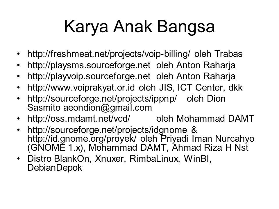 Karya Anak Bangsa http://freshmeat.net/projects/voip-billing/ oleh Trabas http://playsms.sourceforge.netoleh Anton Raharja http://playvoip.sourceforge.netoleh Anton Raharja http://www.voiprakyat.or.id oleh JIS, ICT Center, dkk http://sourceforge.net/projects/ippnp/ oleh Dion Sasmito aeondion@gmail.com http://oss.mdamt.net/vcd/oleh Mohammad DAMT http://sourceforge.net/projects/idgnome & http://id.gnome.org/proyek/ oleh Priyadi Iman Nurcahyo (GNOME 1.x), Mohammad DAMT, Ahmad Riza H Nst Distro BlankOn, Xnuxer, RimbaLinux, WinBI, DebianDepok