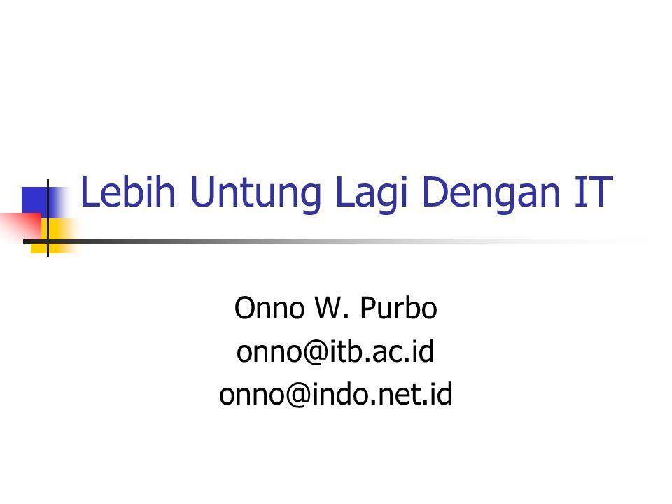 Lebih Untung Lagi Dengan IT Onno W. Purbo onno@itb.ac.id onno@indo.net.id