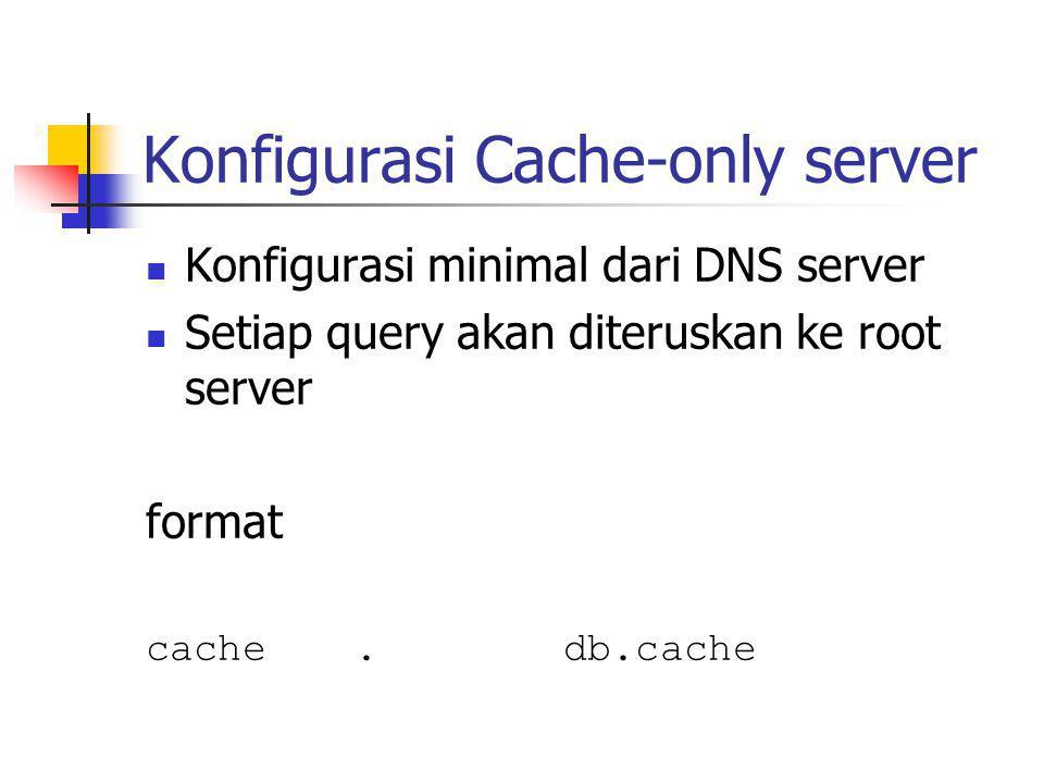 Konfigurasi Cache-only server Konfigurasi minimal dari DNS server Setiap query akan diteruskan ke root server format cache.db.cache