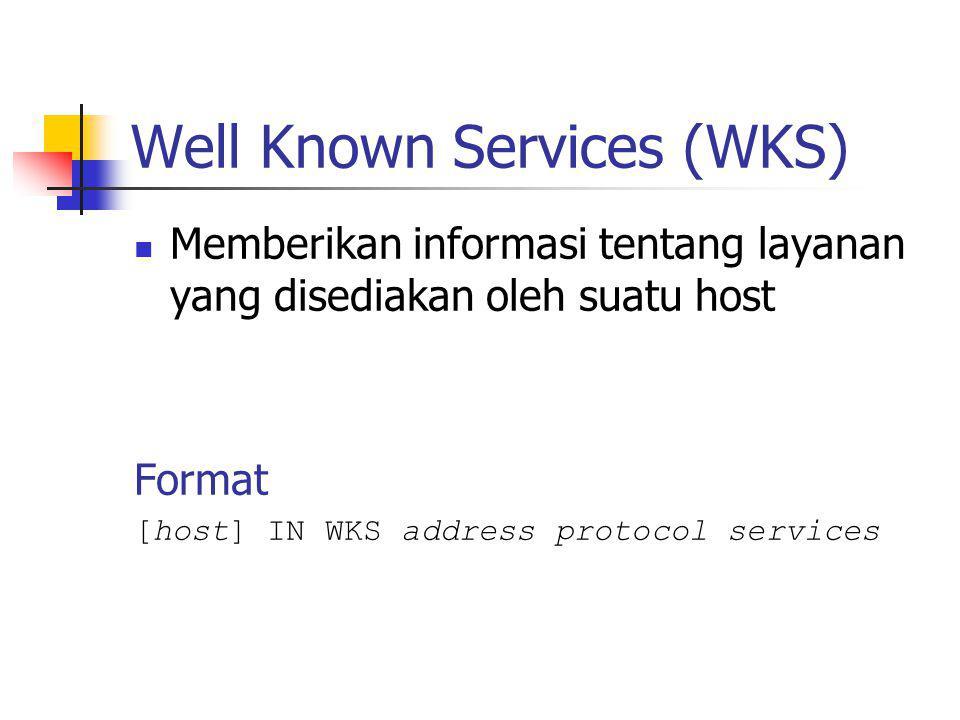 Well Known Services (WKS) Memberikan informasi tentang layanan yang disediakan oleh suatu host Format [host] IN WKS address protocol services