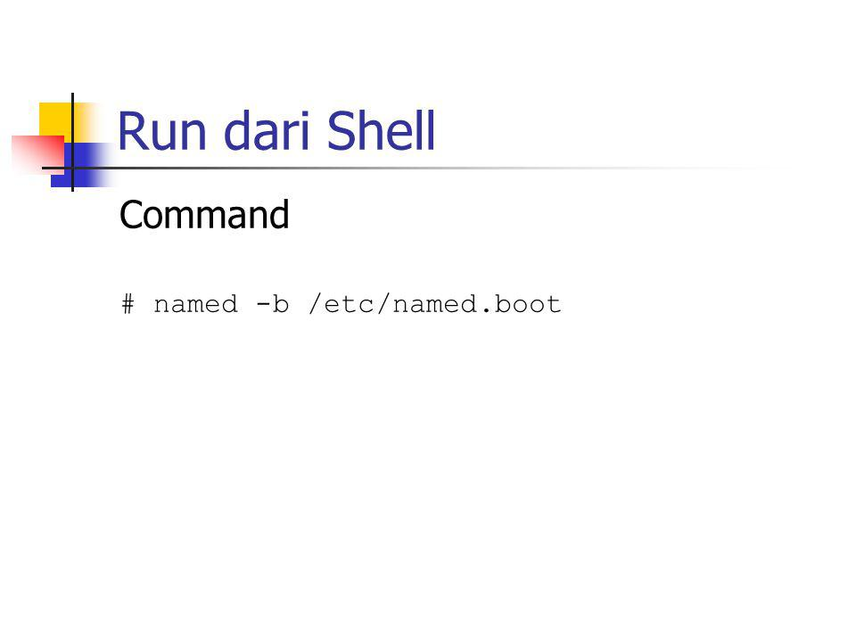 Run dari Shell Command # named -b /etc/named.boot