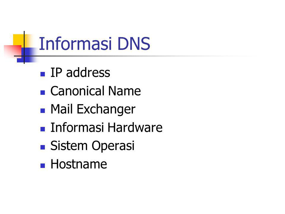 Informasi DNS IP address Canonical Name Mail Exchanger Informasi Hardware Sistem Operasi Hostname