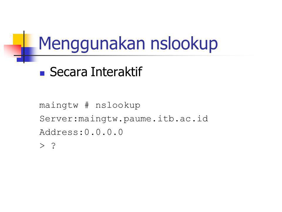 Menggunakan nslookup Secara Interaktif maingtw # nslookup Server:maingtw.paume.itb.ac.id Address:0.0.0.0 > ?