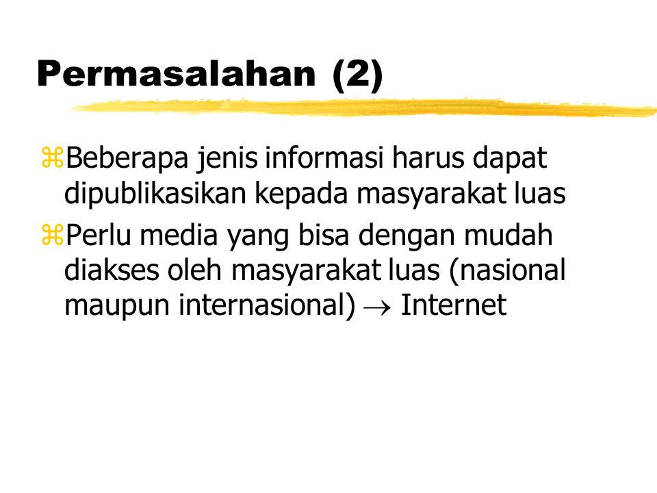Permasalahan (2) zBeberapa jenis informasi harus dapat dipublikasikan kepada masyarakat luas zPerlu media yang bisa dengan mudah diakses oleh masyarakat luas (nasional maupun internasional)  Internet