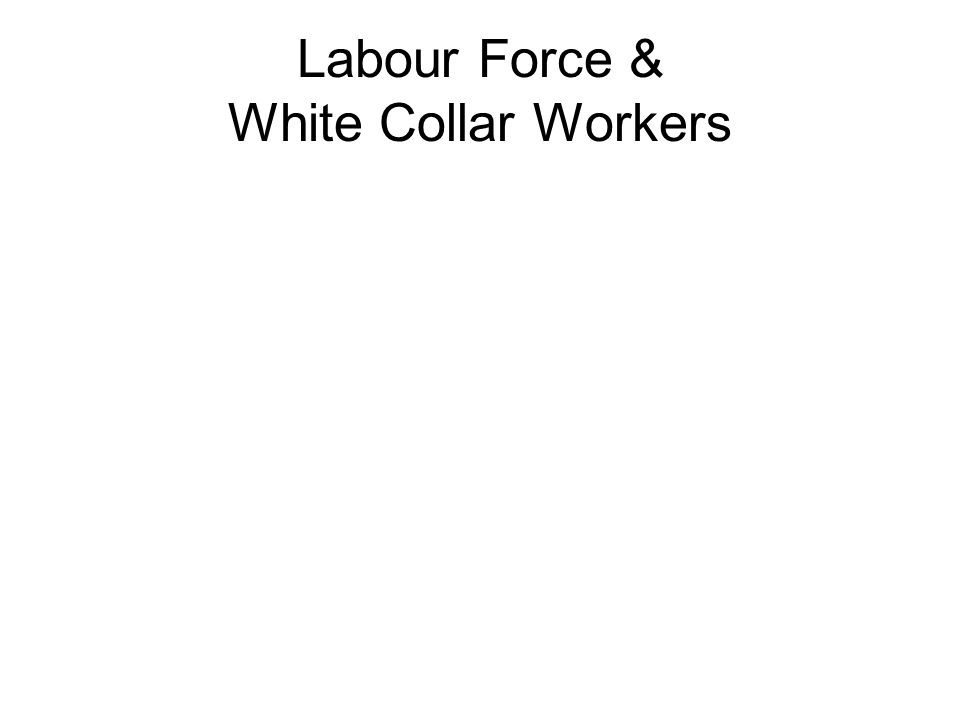 Labour Force & White Collar Workers