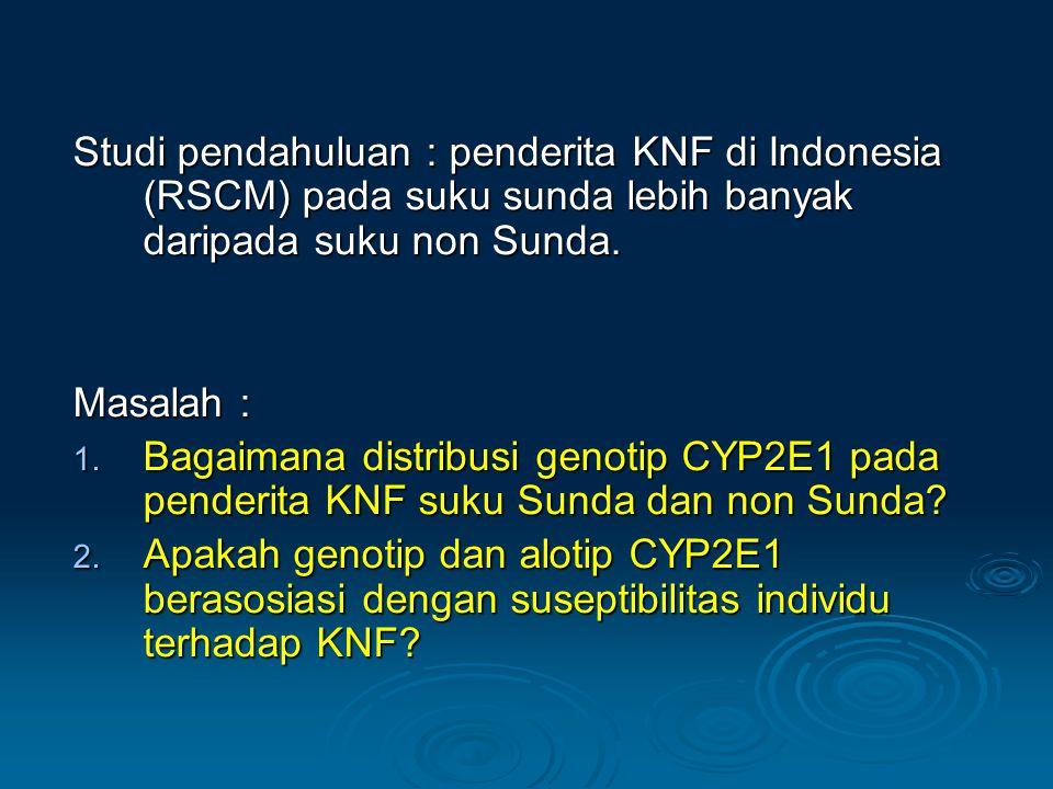 Studi pendahuluan : penderita KNF di Indonesia (RSCM) pada suku sunda lebih banyak daripada suku non Sunda. Masalah : 1. Bagaimana distribusi genotip