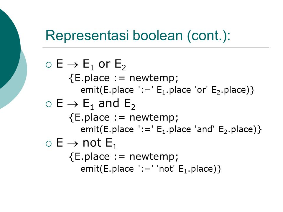 Representasi boolean (cont.):  E  E 1 or E 2 {E.place := newtemp; emit(E.place ':=' E 1.place 'or' E 2.place)}  E  E 1 and E 2 {E.place := newtemp