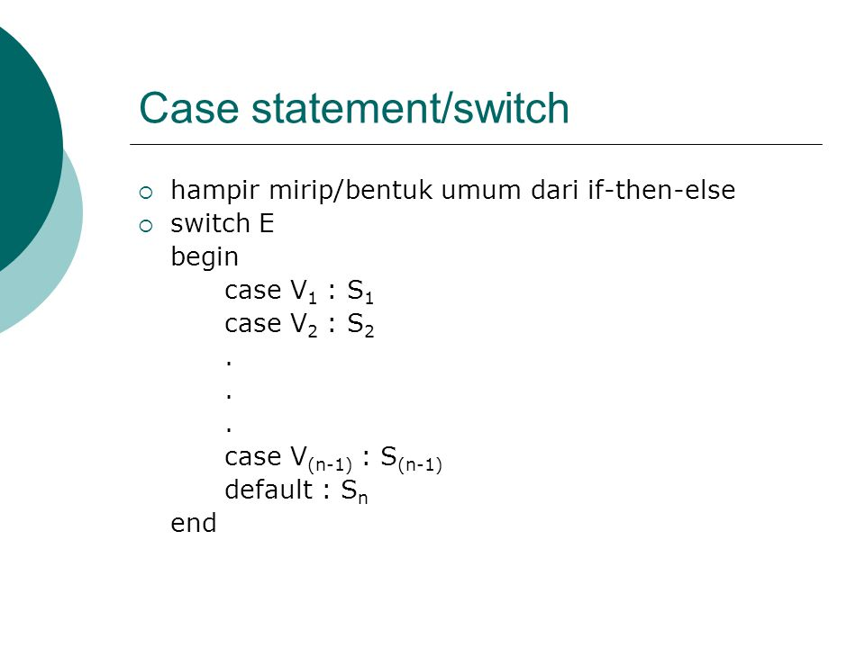 Case statement/switch  hampir mirip/bentuk umum dari if-then-else  switch E begin case V 1 : S 1 case V 2 : S 2. case V (n-1) : S (n-1) default : S