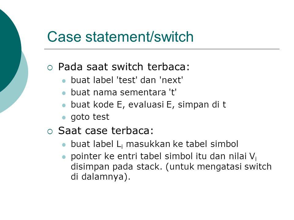 Case statement/switch  Pada saat switch terbaca: buat label test dan next buat nama sementara t buat kode E, evaluasi E, simpan di t goto test  Saat case terbaca: buat label L i masukkan ke tabel simbol pointer ke entri tabel simbol itu dan nilai V i disimpan pada stack.