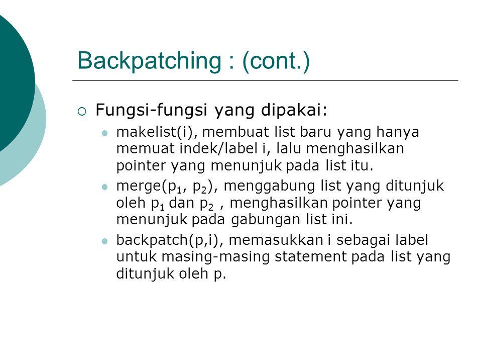 Backpatching : (cont.)  Fungsi-fungsi yang dipakai: makelist(i), membuat list baru yang hanya memuat indek/label i, lalu menghasilkan pointer yang menunjuk pada list itu.