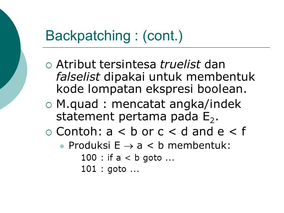 Backpatching : (cont.)  Atribut tersintesa truelist dan falselist dipakai untuk membentuk kode lompatan ekspresi boolean.