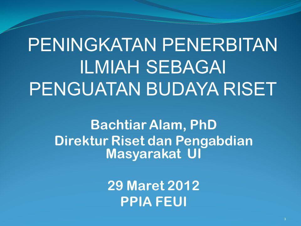 1 Bachtiar Alam, PhD Direktur Riset dan Pengabdian Masyarakat UI 29 Maret 2012 PPIA FEUI PENINGKATAN PENERBITAN ILMIAH SEBAGAI PENGUATAN BUDAYA RISET