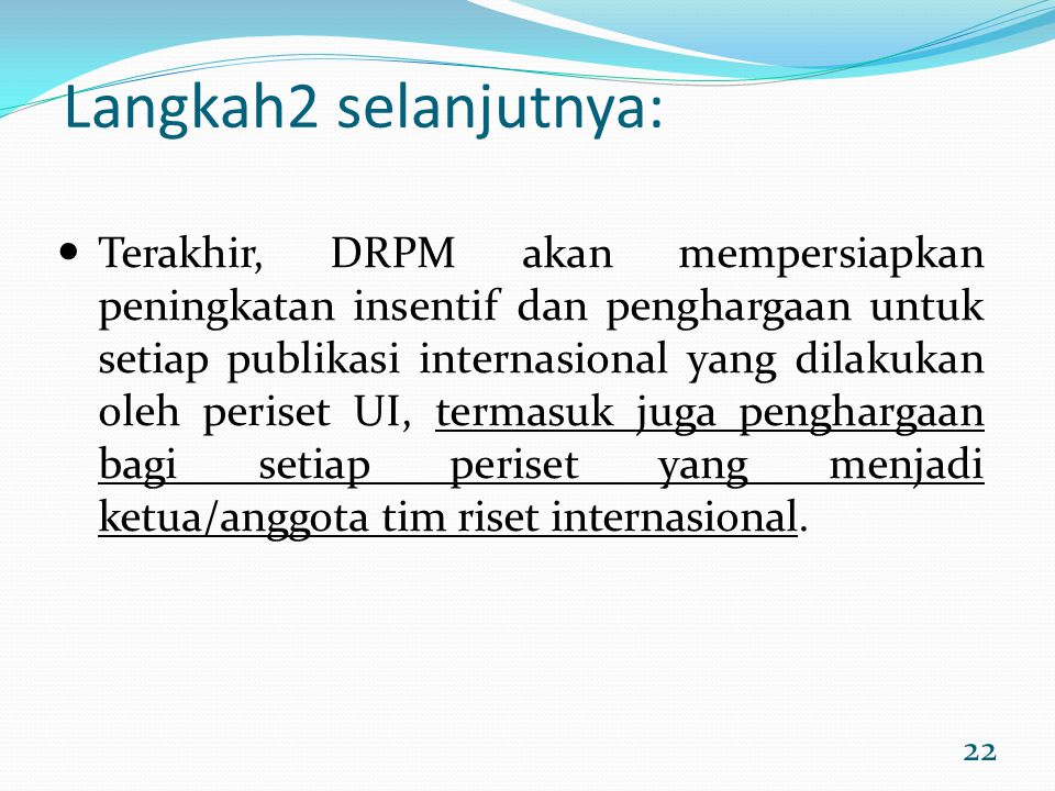 22 Langkah2 selanjutnya: Terakhir, DRPM akan mempersiapkan peningkatan insentif dan penghargaan untuk setiap publikasi internasional yang dilakukan ol