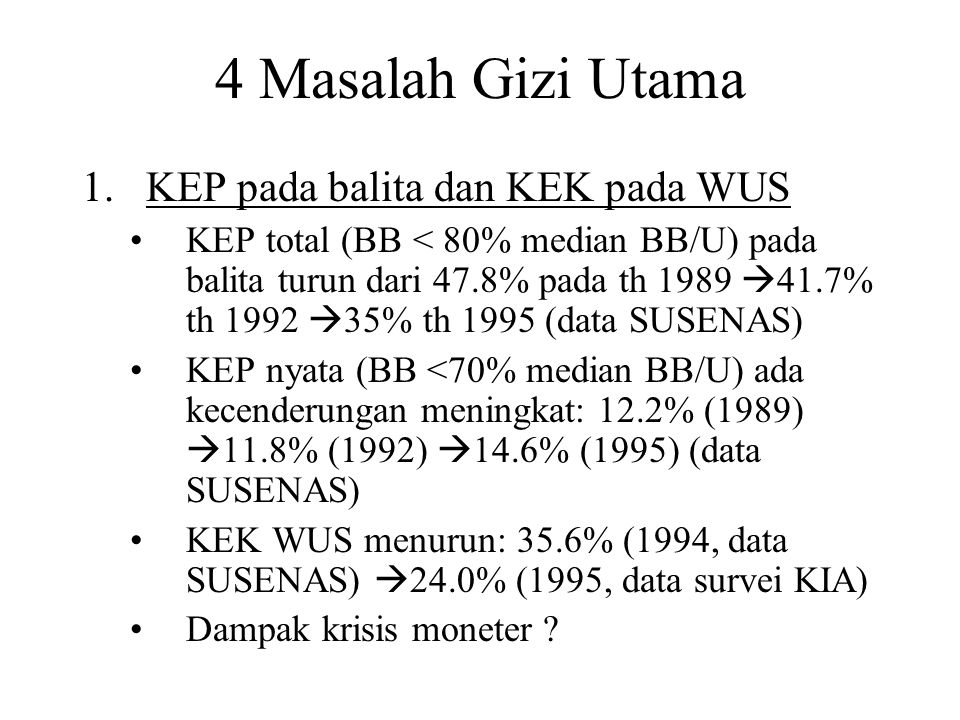 4 Masalah Gizi Utama 1.KEP pada balita dan KEK pada WUS KEP total (BB < 80% median BB/U) pada balita turun dari 47.8% pada th 1989  41.7% th 1992  35% th 1995 (data SUSENAS) KEP nyata (BB <70% median BB/U) ada kecenderungan meningkat: 12.2% (1989)  11.8% (1992)  14.6% (1995) (data SUSENAS) KEK WUS menurun: 35.6% (1994, data SUSENAS)  24.0% (1995, data survei KIA) Dampak krisis moneter
