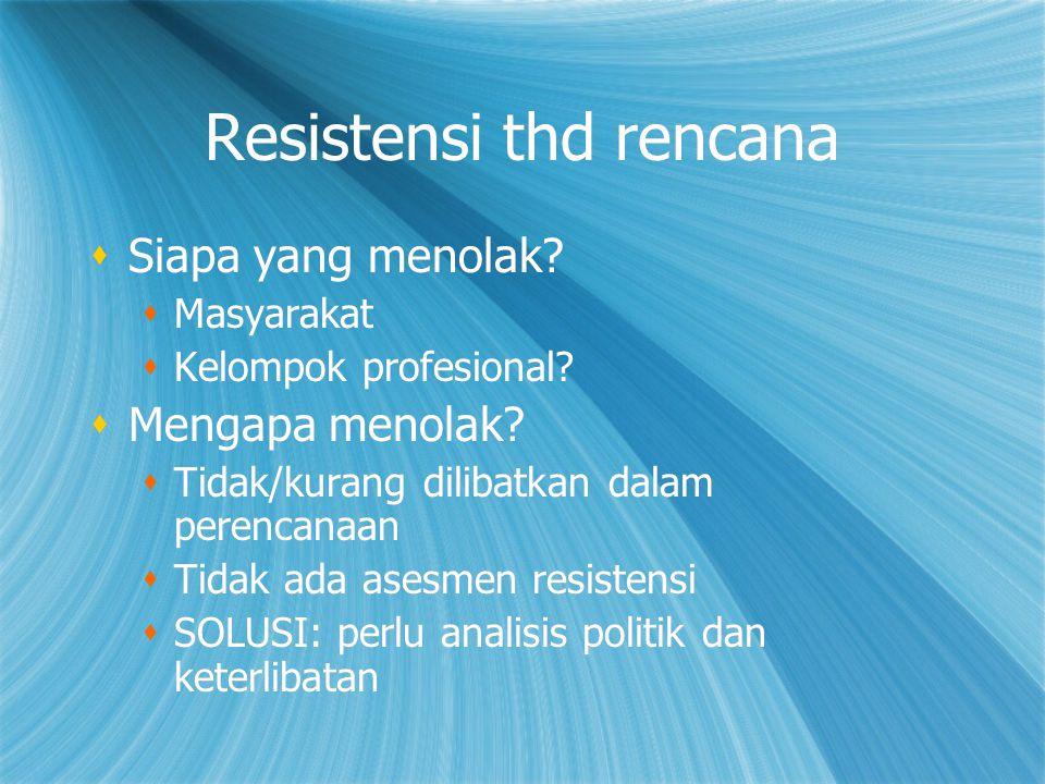 Resistensi thd rencana  Siapa yang menolak?  Masyarakat  Kelompok profesional?  Mengapa menolak?  Tidak/kurang dilibatkan dalam perencanaan  Tid