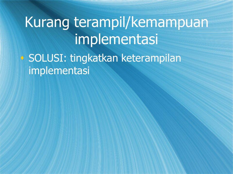 Kurang terampil/kemampuan implementasi  SOLUSI: tingkatkan keterampilan implementasi