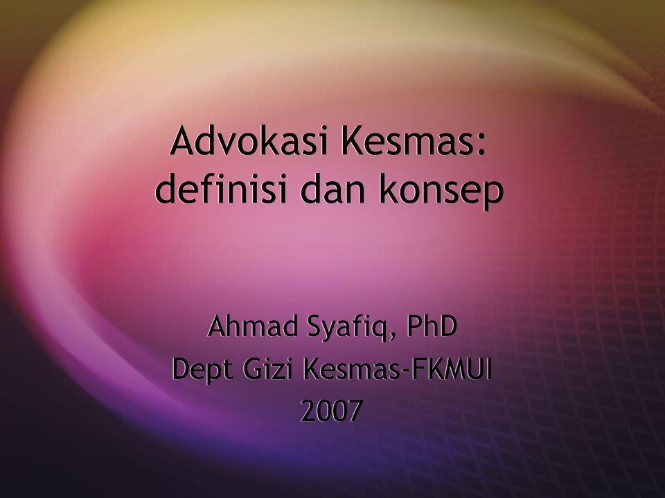 Advokasi Kesmas: definisi dan konsep Ahmad Syafiq, PhD Dept Gizi Kesmas-FKMUI 2007 Ahmad Syafiq, PhD Dept Gizi Kesmas-FKMUI 2007