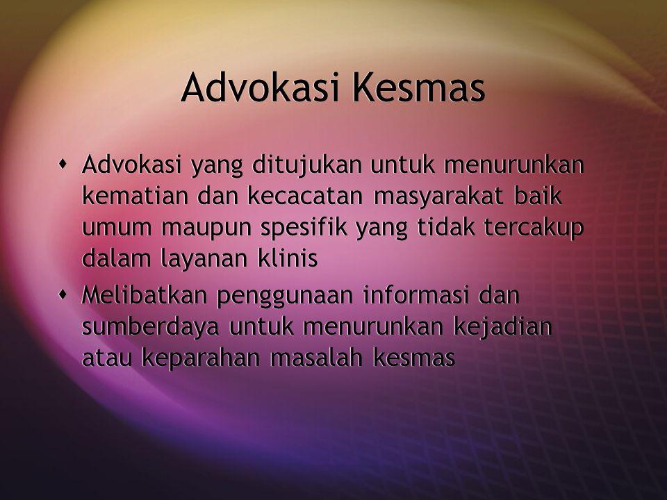 Advokasi Kesmas  Advokasi yang ditujukan untuk menurunkan kematian dan kecacatan masyarakat baik umum maupun spesifik yang tidak tercakup dalam layan