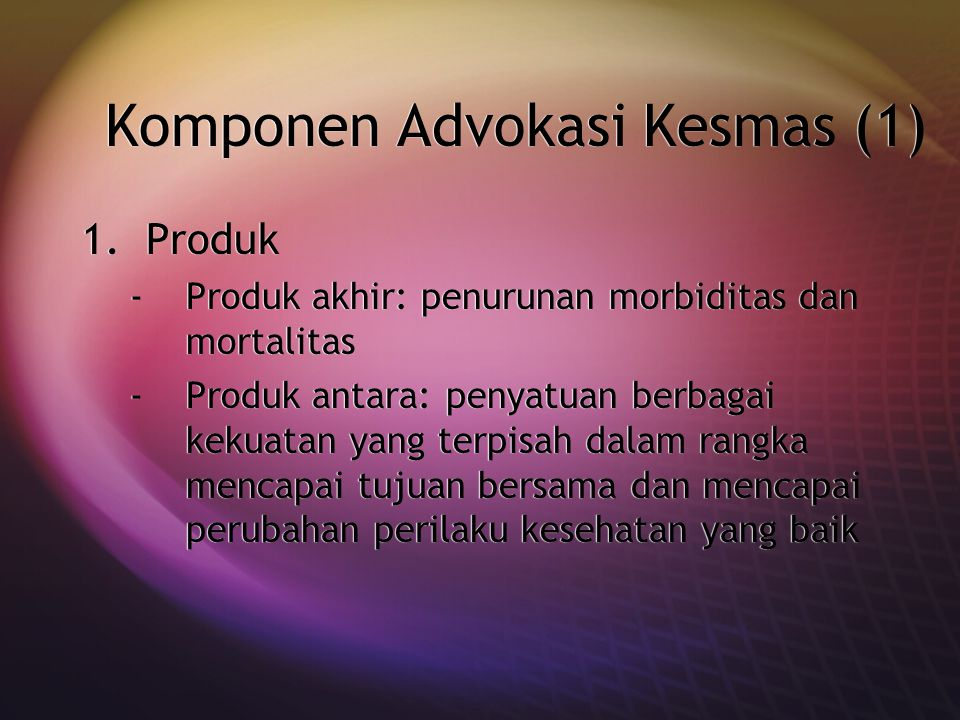 Komponen Advokasi Kesmas (1) 1.Produk -Produk akhir: penurunan morbiditas dan mortalitas -Produk antara: penyatuan berbagai kekuatan yang terpisah dal