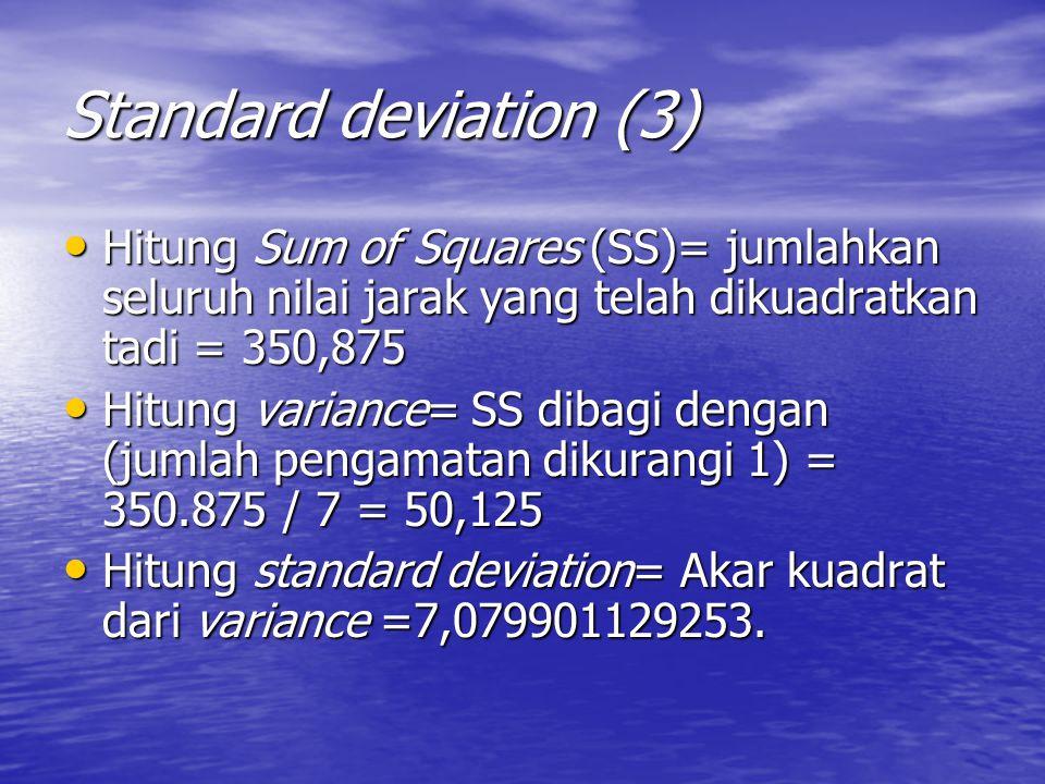 Standard deviation (3) Hitung Sum of Squares (SS)= jumlahkan seluruh nilai jarak yang telah dikuadratkan tadi = 350,875 Hitung Sum of Squares (SS)= jumlahkan seluruh nilai jarak yang telah dikuadratkan tadi = 350,875 Hitung variance= SS dibagi dengan (jumlah pengamatan dikurangi 1) = 350.875 / 7 = 50,125 Hitung variance= SS dibagi dengan (jumlah pengamatan dikurangi 1) = 350.875 / 7 = 50,125 Hitung standard deviation= Akar kuadrat dari variance =7,079901129253.