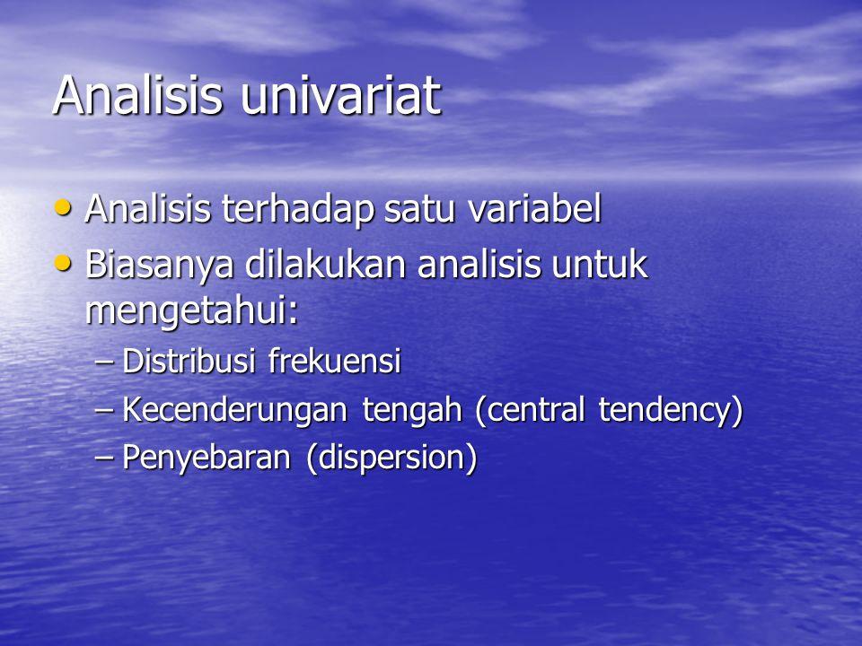 Analisis univariat Analisis terhadap satu variabel Analisis terhadap satu variabel Biasanya dilakukan analisis untuk mengetahui: Biasanya dilakukan analisis untuk mengetahui: –Distribusi frekuensi –Kecenderungan tengah (central tendency) –Penyebaran (dispersion)