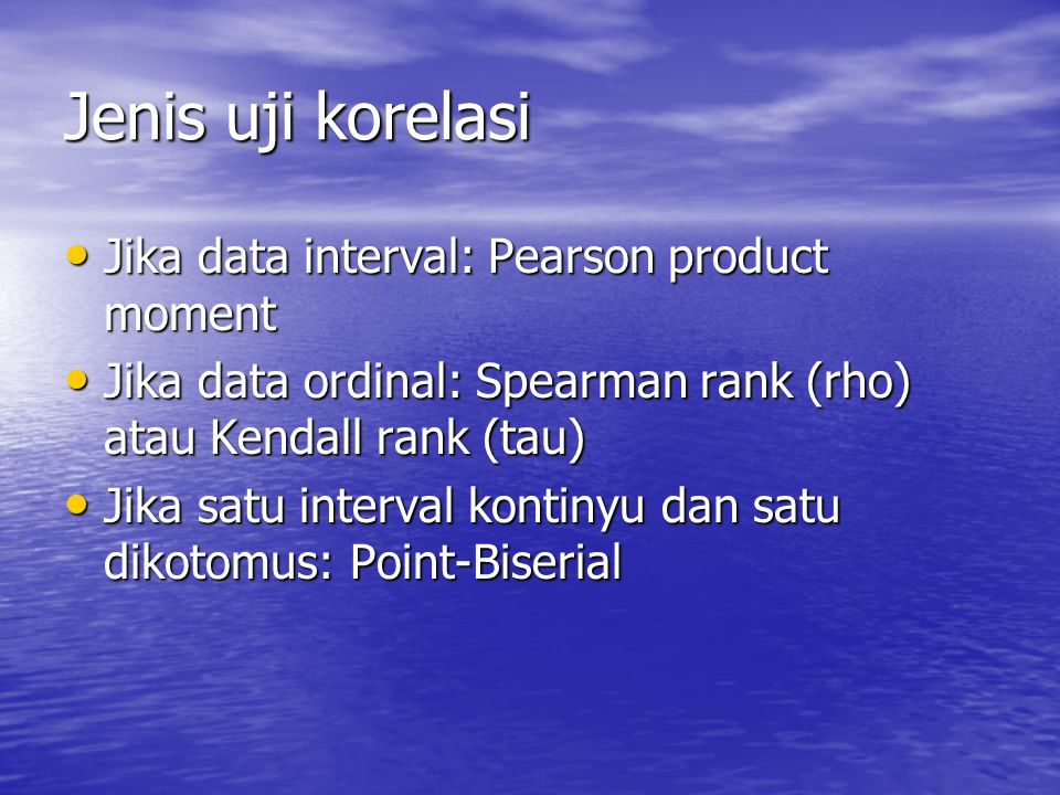 Jenis uji korelasi Jika data interval: Pearson product moment Jika data interval: Pearson product moment Jika data ordinal: Spearman rank (rho) atau Kendall rank (tau) Jika data ordinal: Spearman rank (rho) atau Kendall rank (tau) Jika satu interval kontinyu dan satu dikotomus: Point-Biserial Jika satu interval kontinyu dan satu dikotomus: Point-Biserial
