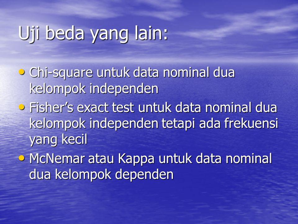 Uji beda yang lain: Chi-square untuk data nominal dua kelompok independen Chi-square untuk data nominal dua kelompok independen Fisher's exact test untuk data nominal dua kelompok independen tetapi ada frekuensi yang kecil Fisher's exact test untuk data nominal dua kelompok independen tetapi ada frekuensi yang kecil McNemar atau Kappa untuk data nominal dua kelompok dependen McNemar atau Kappa untuk data nominal dua kelompok dependen