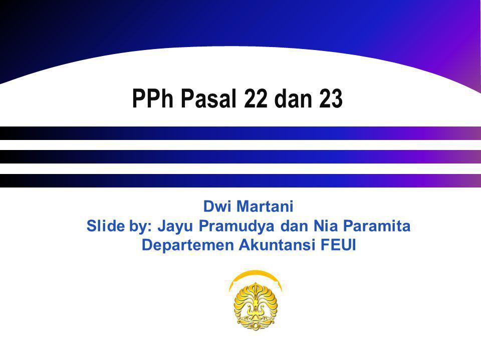 PPh Pasal 22 dan 23 Dwi Martani Slide by: Jayu Pramudya dan Nia Paramita Departemen Akuntansi FEUI