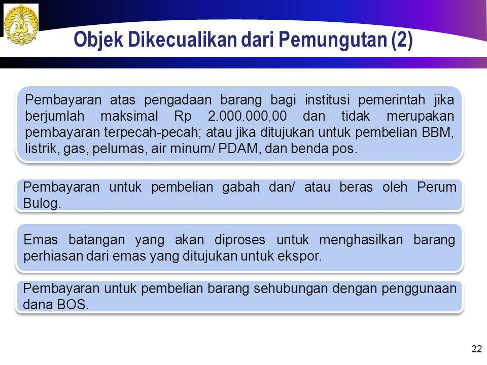 Objek Dikecualikan dari Pemungutan (2) 22 Pembayaran atas pengadaan barang bagi institusi pemerintah jika berjumlah maksimal Rp 2.000.000,00 dan tidak