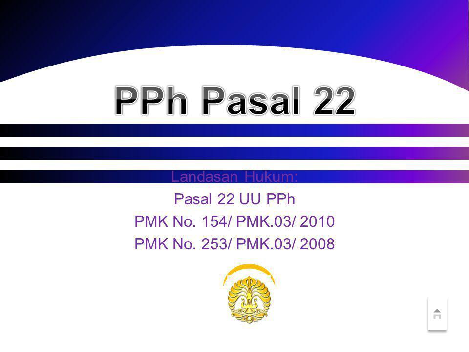 Landasan Hukum: Pasal 22 UU PPh PMK No. 154/ PMK.03/ 2010 PMK No. 253/ PMK.03/ 2008