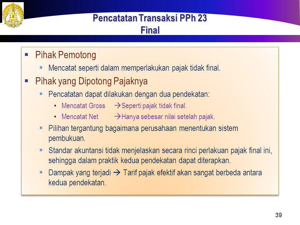 Pencatatan Transaksi PPh 23 Final  Pihak Pemotong  Mencatat seperti dalam memperlakukan pajak tidak final.  Pihak yang Dipotong Pajaknya  Pencatat