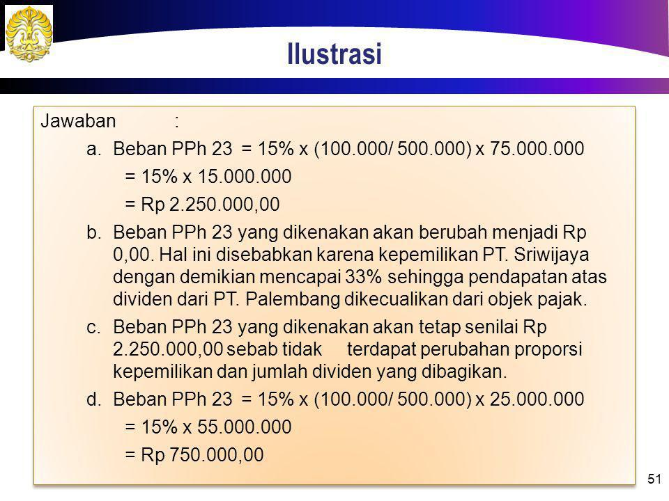 Ilustrasi 51 Jawaban: a.Beban PPh 23= 15% x (100.000/ 500.000) x 75.000.000 = 15% x 15.000.000 = Rp 2.250.000,00 b.Beban PPh 23 yang dikenakan akan be