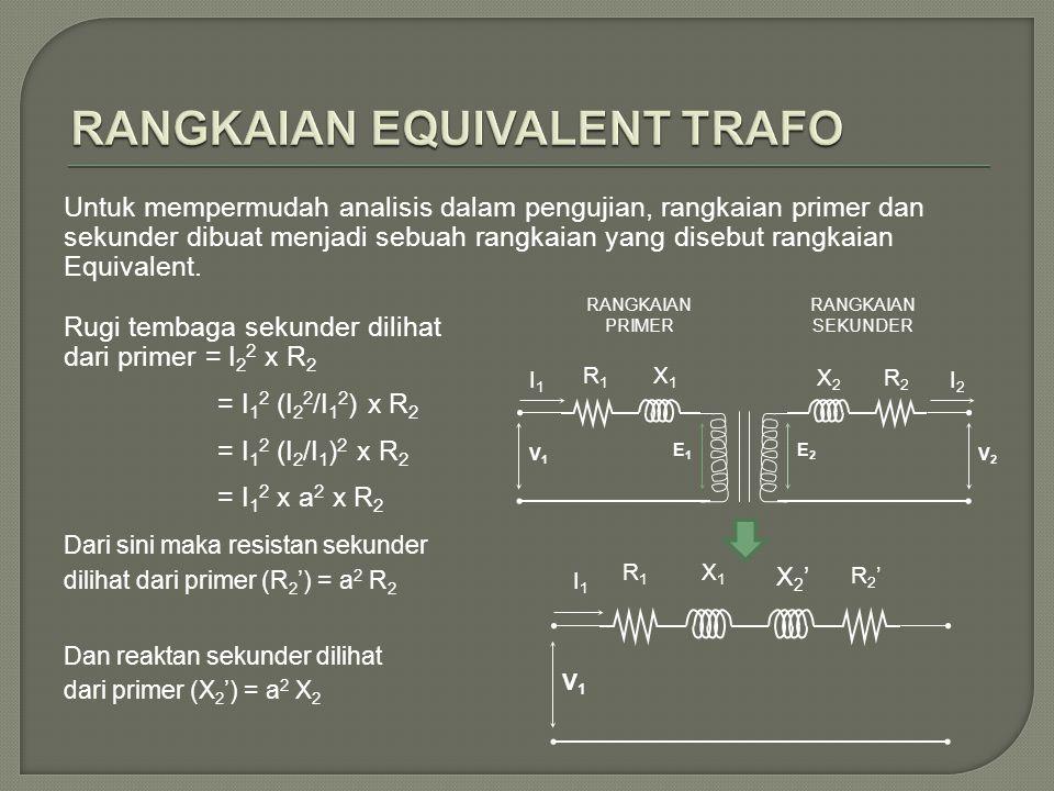 Untuk mempermudah analisis dalam pengujian, rangkaian primer dan sekunder dibuat menjadi sebuah rangkaian yang disebut rangkaian Equivalent.