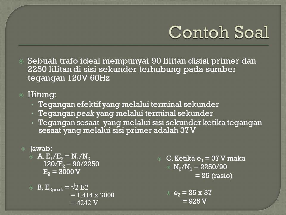  Sebuah trafo ideal mempunyai 90 lilitan disisi primer dan 2250 lilitan di sisi sekunder terhubung pada sumber tegangan 120V 60Hz  Hitung: Tegangan