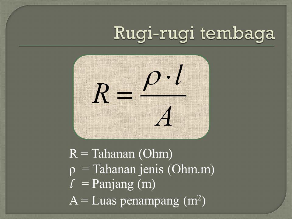R = Tahanan (Ohm) ρ = Tahanan jenis (Ohm.m) l = Panjang (m) A = Luas penampang (m 2 )