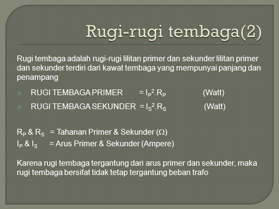 Rugi tembaga adalah rugi-rugi lilitan primer dan sekunder lilitan primer dan sekunder terdiri dari kawat tembaga yang mempunyai panjang dan penampang  RUGI TEMBAGA PRIMER = I P 2.R P (Watt)  RUGI TEMBAGA SEKUNDER = I S 2.R S (Watt) R P & R S = Tahanan Primer & Sekunder (  ) I P & I S = Arus Primer & Sekunder (Ampere) Karena rugi tembaga tergantung dari arus primer dan sekunder, maka rugi tembaga bersifat tidak tetap tergantung beban trafo