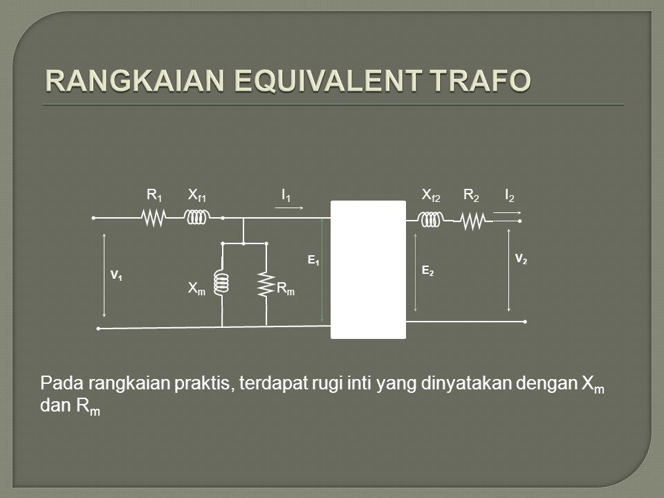 Pada rangkaian praktis, terdapat rugi inti yang dinyatakan dengan X m dan R m V2V2 E1E1 E2E2 R1R1 X f1 R2R2 X f2 V1V1 I1I1 I2I2 XmXm RmRm