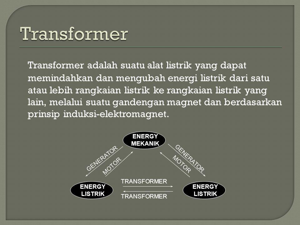 Transformer adalah suatu alat listrik yang dapat memindahkan dan mengubah energi listrik dari satu atau lebih rangkaian listrik ke rangkaian listrik yang lain, melalui suatu gandengan magnet dan berdasarkan prinsip induksi-elektromagnet.