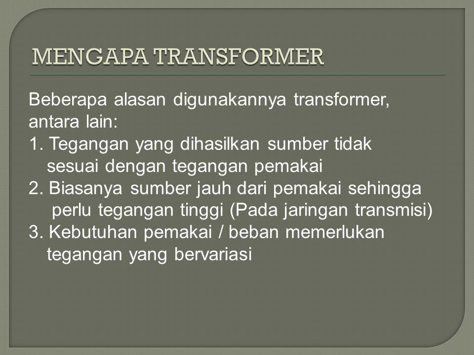 Beberapa alasan digunakannya transformer, antara lain: 1. Tegangan yang dihasilkan sumber tidak sesuai dengan tegangan pemakai 2. Biasanya sumber jauh