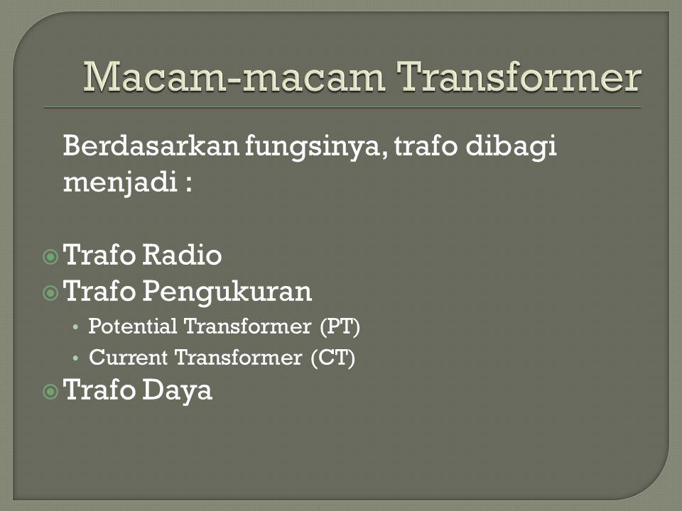 Berdasarkan fungsinya, trafo dibagi menjadi :  Trafo Radio  Trafo Pengukuran Potential Transformer (PT) Current Transformer (CT)  Trafo Daya