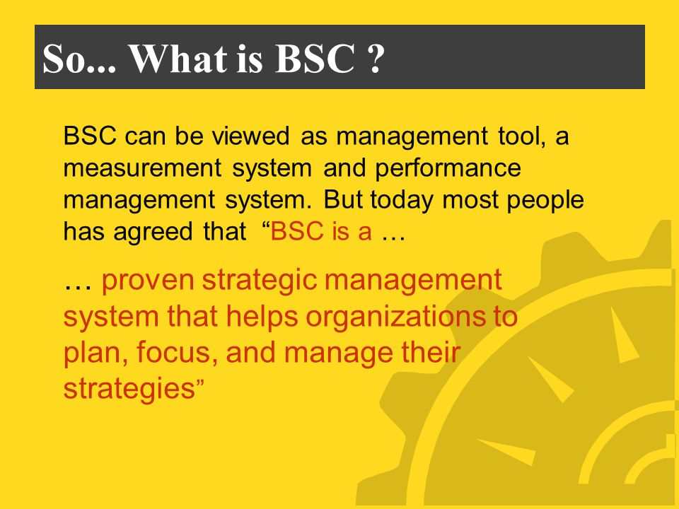 So... What is BSC ? BSC can be viewed as management tool, a measurement system and performance management system. But today most people has agreed tha