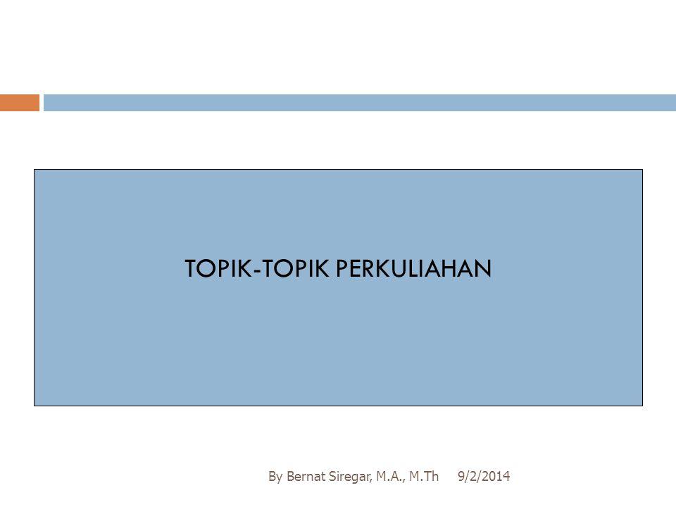 9/2/2014By Bernat Siregar, M.A., M.Th TOPIK-TOPIK PERKULIAHAN