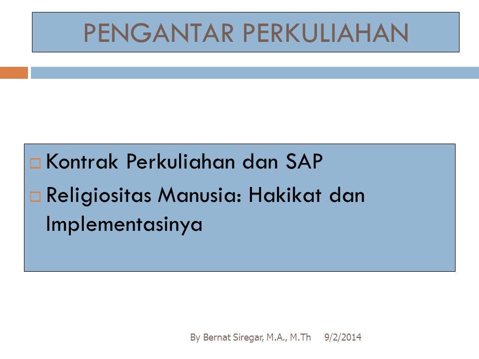 PENGANTAR PERKULIAHAN 9/2/2014By Bernat Siregar, M.A., M.Th  Kontrak Perkuliahan dan SAP  Religiositas Manusia: Hakikat dan Implementasinya