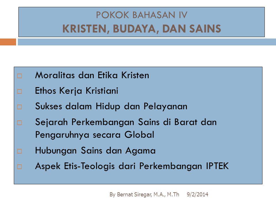 POKOK BAHASAN IV KRISTEN, BUDAYA, DAN SAINS 9/2/2014By Bernat Siregar, M.A., M.Th  Moralitas dan Etika Kristen  Ethos Kerja Kristiani  Sukses dalam
