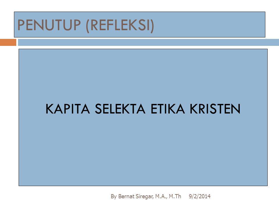 PENUTUP (REFLEKSI) 9/2/2014By Bernat Siregar, M.A., M.Th KAPITA SELEKTA ETIKA KRISTEN