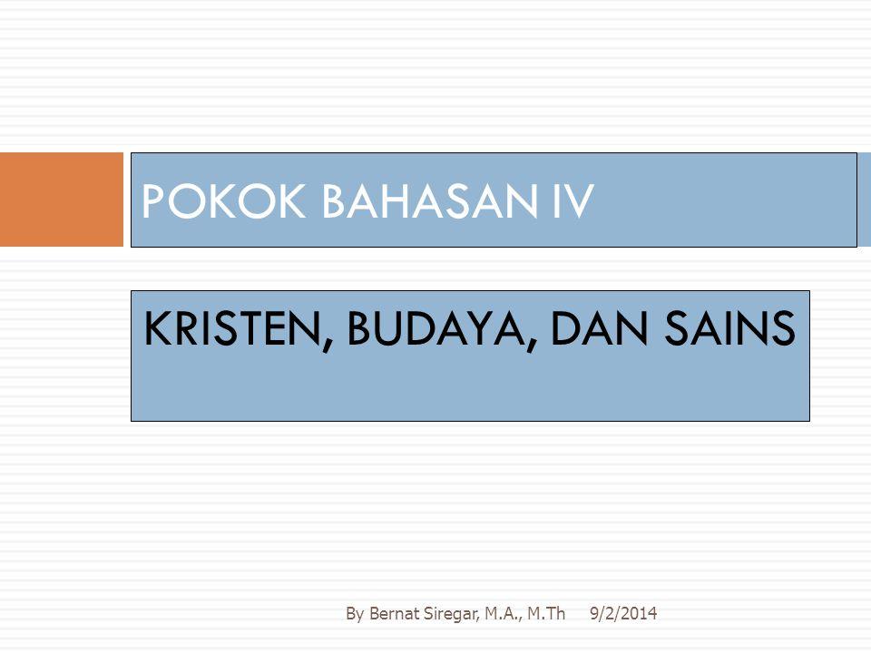 KRISTEN, BUDAYA, DAN SAINS POKOK BAHASAN IV 9/2/2014By Bernat Siregar, M.A., M.Th